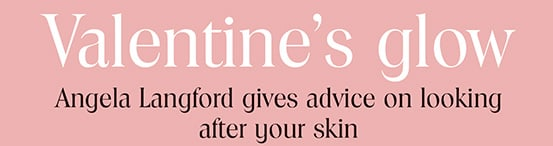 Somerset Gazette talks to Angela Langford about looking after your skin this Valentines Day
